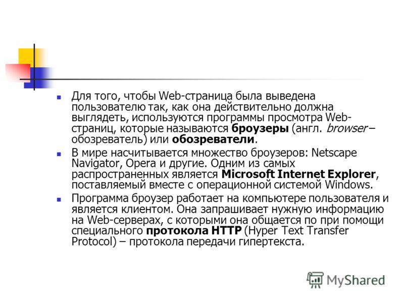 Для того, чтобы Web-страница была выведена пользователю так, как она действительно должна выглядеть, используются программы просмотра Web- страниц, которые называются броузеры (англ. browser – обозреватель) или обозреватели. В мире насчитывается множ