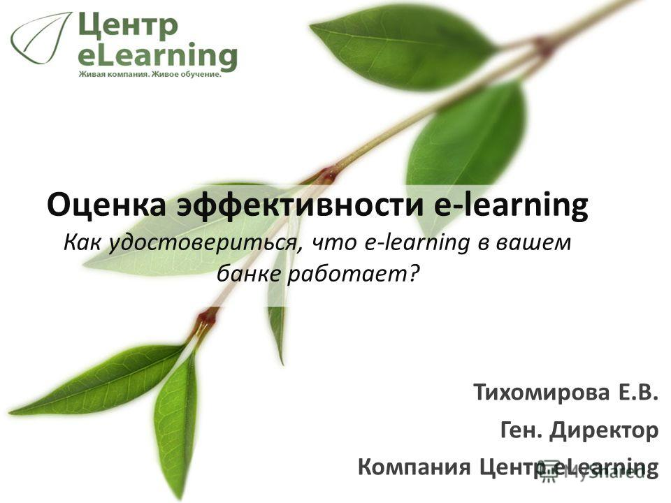 Тихомирова Е.В. Ген. Директор Компания Центр eLearning Оценка эффективности e-learning Как удостовериться, что e-learning в вашем банке работает?