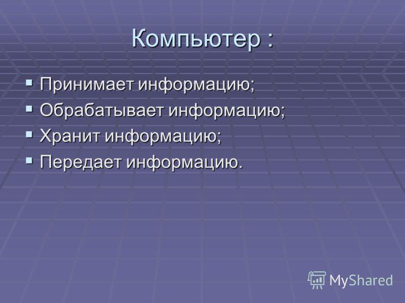 Компьютер : Принимает информацию; Принимает информацию; Обрабатывает информацию; Обрабатывает информацию; Хранит информацию; Хранит информацию; Передает информацию. Передает информацию.