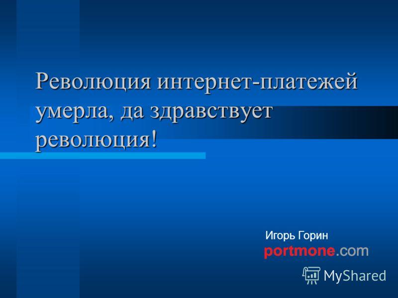 Игорь Горин Революция интернет-платежей умерла, да здравствует революция!