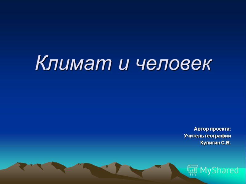 Климат и человек Автор проекта: Учитель географии Кулигин С.В.