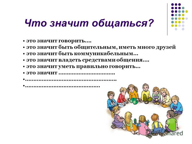 Что значит общаться? это значит говорить…. это значит быть общительным, иметь много друзей это значит быть коммуникабельным… это значит владеть средствами общения…. это значит уметь правильно говорить… это значит ……………………………. ………………………………………………. …………