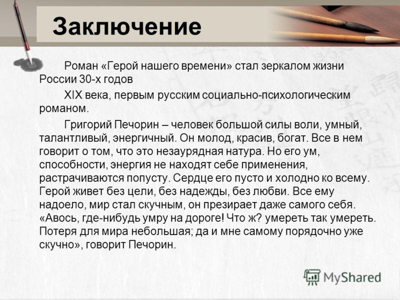 Заключение Роман «Герой нашего времени» стал зеркалом жизни России 30-х годов XIX века, первым русским социально-психологическим романом. Григорий Печорин – человек большой силы воли, умный, талантливый, энергичный. Он молод, красив, богат. Все в нем