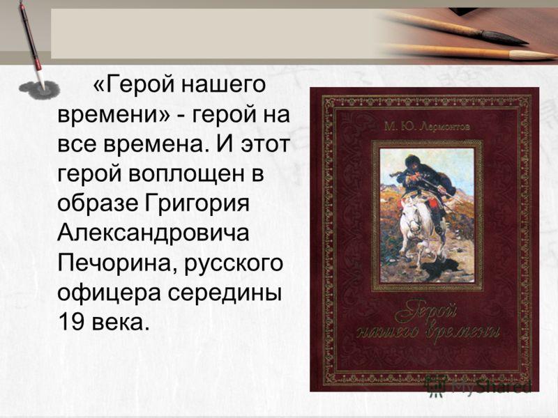 «Герой нашего времени» - герой на все времена. И этот герой воплощен в образе Григория Александровича Печорина, русского офицера середины 19 века.