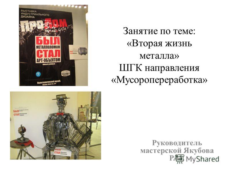 Занятие по теме: «Вторая жизнь металла» ШГК направления «Мусоропереработка» Руководитель мастерской Якубова Р.М.