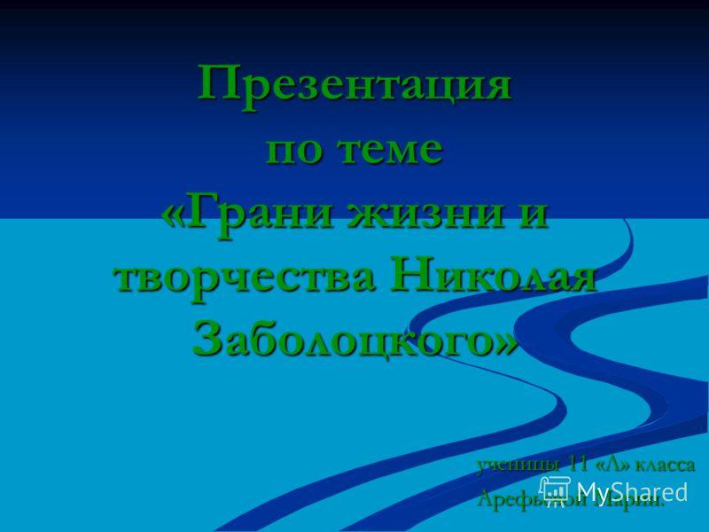 Презентация по теме «Грани жизни и творчества Николая Заболоцкого» ученицы 11 «Л» класса Арефьевой Марии.