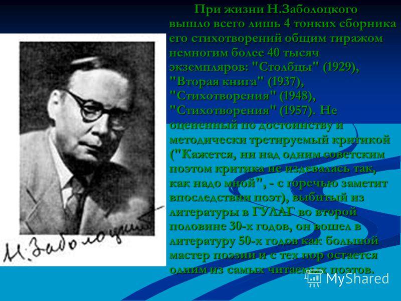 При жизни Н.Заболоцкого вышло всего лишь 4 тонких сборника его стихотворений общим тиражом немногим более 40 тысяч экземпляров: