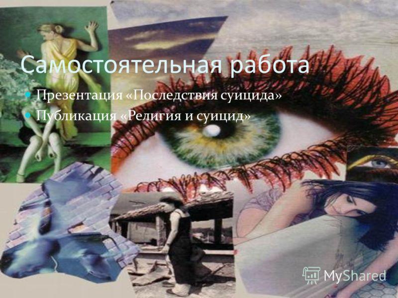 Самостоятельная работа Презентация «Последствия суицида» Публикация «Религия и суицид»