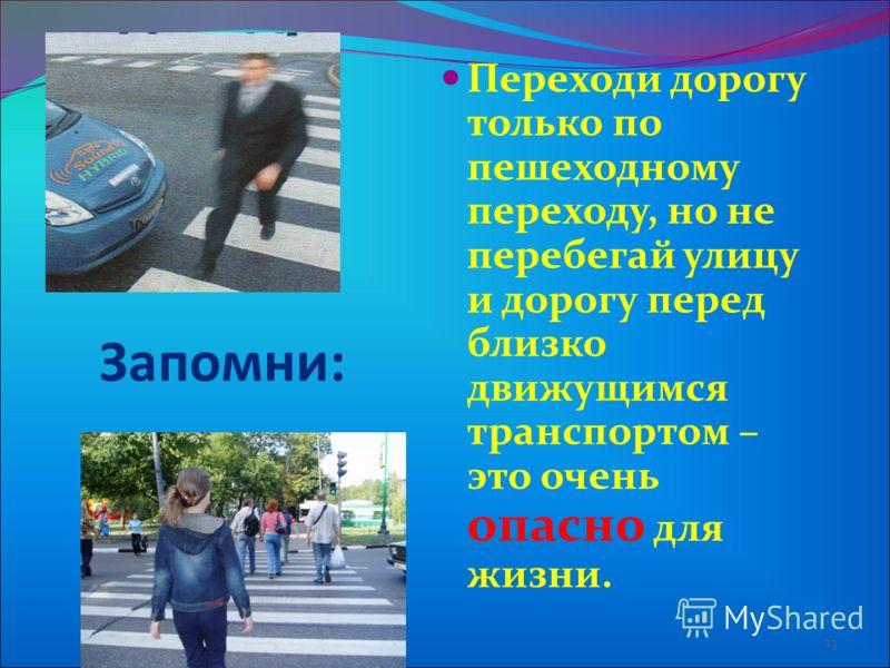 Переходи дорогу только по пешеходному переходу, но не перебегай улицу и дорогу перед близко движущимся транспортом – это очень опасно для жизни. 13 Запомни: