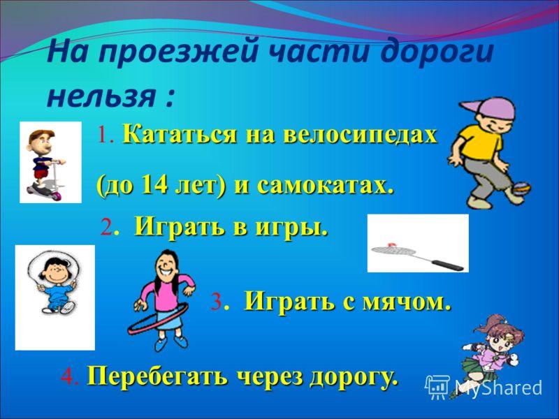 На проезжей части дороги нельзя : Кататься на велосипедах 1. Кататься на велосипедах (до 14 лет) и самокатах. Играть в игры. 2. Играть в игры. Играть с мячом. 3. Играть с мячом. Перебегать через дорогу. 4. Перебегать через дорогу.