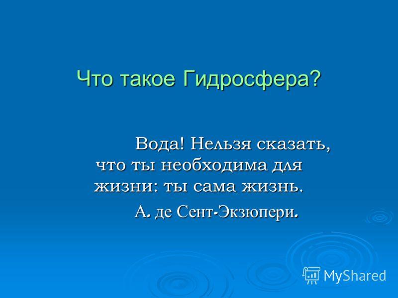 Что такое Гидросфера? Вода! Нельзя сказать, что ты необходима для жизни: ты сама жизнь. Вода! Нельзя сказать, что ты необходима для жизни: ты сама жизнь. А. де Сент - Экзюпери. А. де Сент - Экзюпери.
