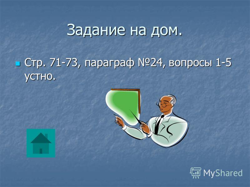 Задание на дом. Стр. 71-73, параграф 24, вопросы 1-5 устно. Стр. 71-73, параграф 24, вопросы 1-5 устно.