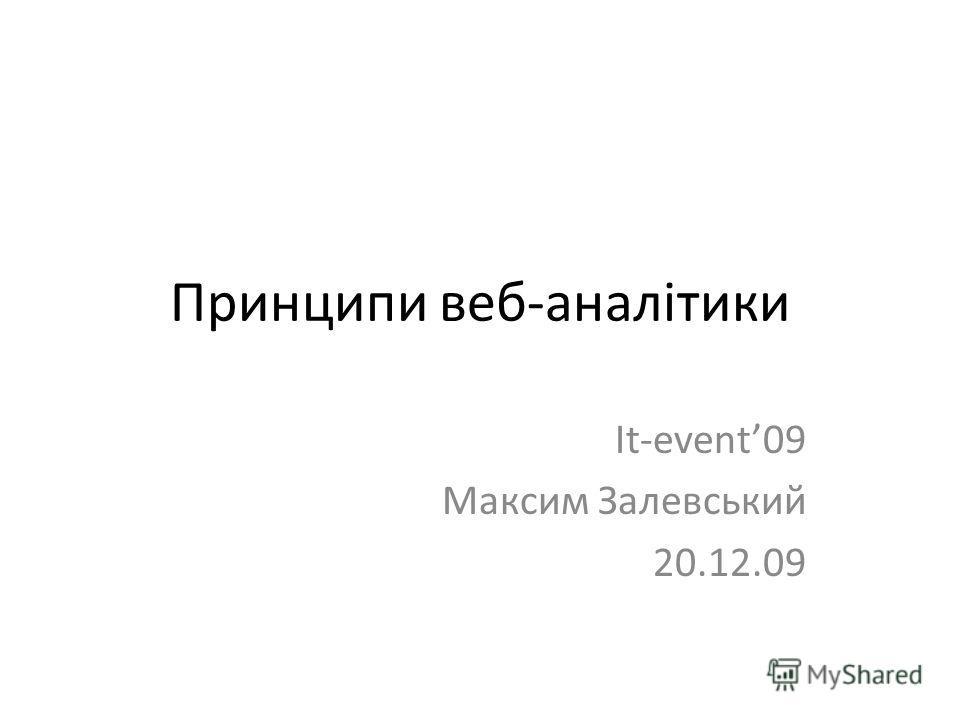 Принципи веб-аналітики It-event09 Максим Залевський 20.12.09