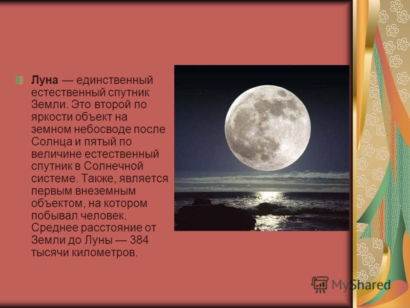 Луна единственный естественный спутник Земли. Это второй по яркости объект на земном небосводе после Солнца и пятый по величине естественный спутник в Солнечной системе. Также, является первым внеземным объектом, на котором побывал человек. Среднее р
