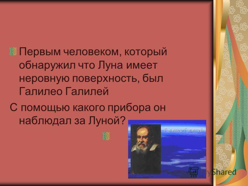Первым человеком, который обнаружил что Луна имеет неровную поверхность, был Галилео Галилей С помощью какого прибора он наблюдал за Луной?