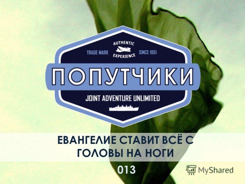 ЕВАНГЕЛИЕ СТАВИТ ВСЁ С ГОЛОВЫ НА НОГИ 013013