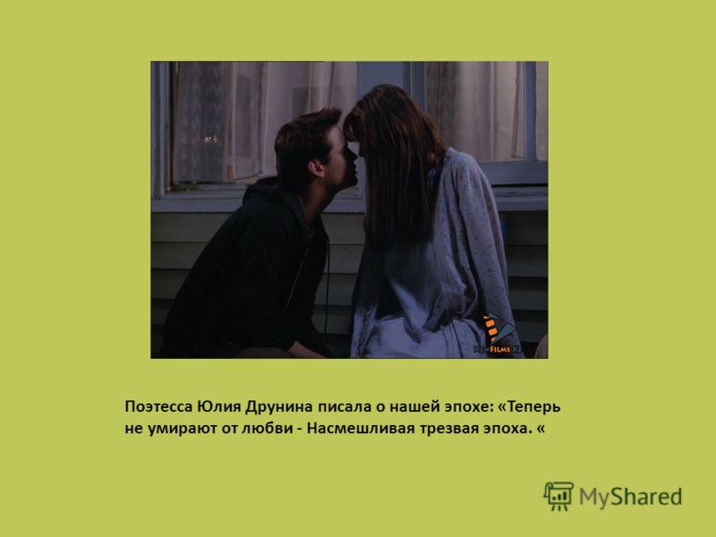 Поэтесса Юлия Друнина писала о нашей эпохе: «Теперь не умирают от любви - Насмешливая трезвая эпоха. «