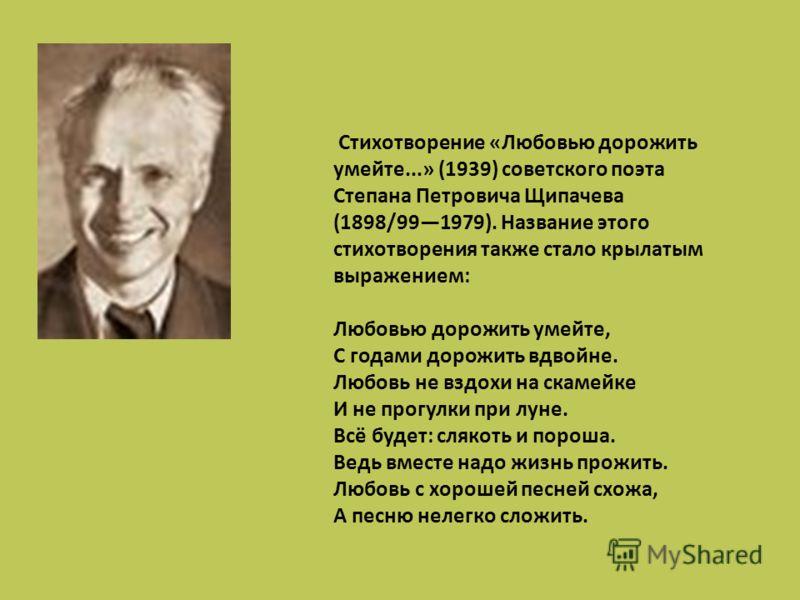 Cтихотворение «Любовью дорожить умейте...» (1939) советского поэта Степана Петровича Щипачева (1898/991979). Название этого стихотворения также стало крылатым выражением: Любовью дорожить умейте, С годами дорожить вдвойне. Любовь не вздохи на скамейк