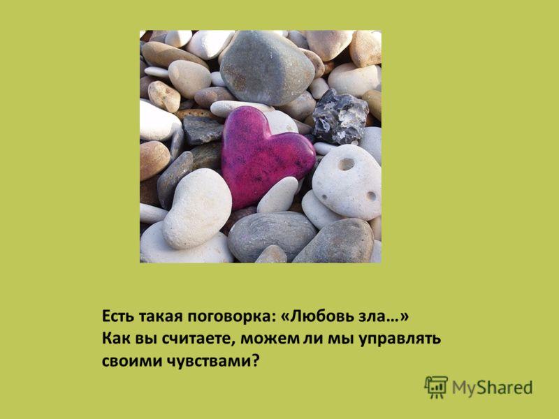 Есть такая поговорка: «Любовь зла…» Как вы считаете, можем ли мы управлять своими чувствами?