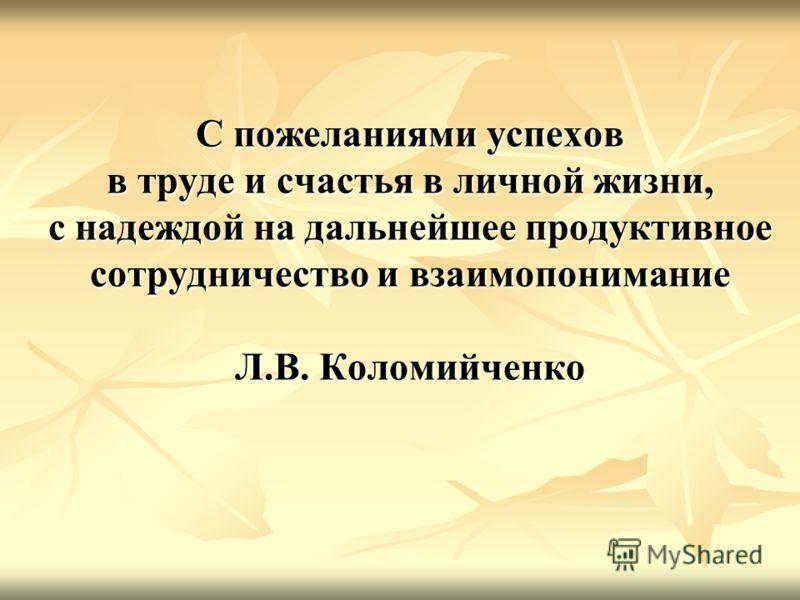 С пожеланиями успехов в труде и счастья в личной жизни, с надеждой на дальнейшее продуктивное сотрудничество и взаимопонимание Л.В. Коломийченко