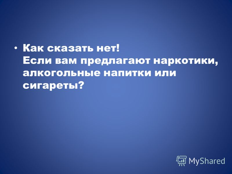 Как сказать нет! Если вам предлагают наркотики, алкогольные напитки или сигареты?
