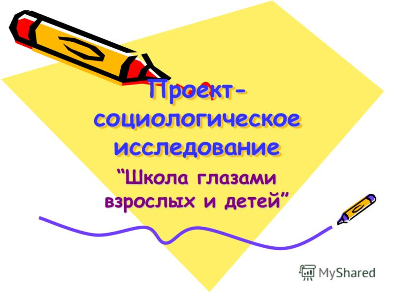 Проект- социологическое исследование Школа глазами взрослых и детей