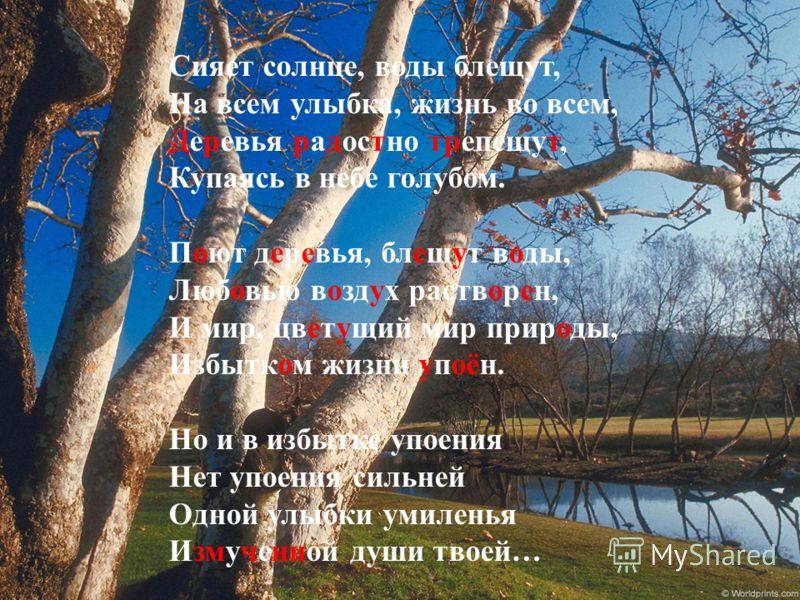 Сияет солнце, воды блещут, На всем улыбка, жизнь во всем, Деревья радостно трепещут, Купаясь в небе голубом. Поют деревья, блещут воды, Любовью воздух растворен, И мир, цветущий мир природы, Избытком жизни упоён. Но и в избытке упоения Нет упоения си