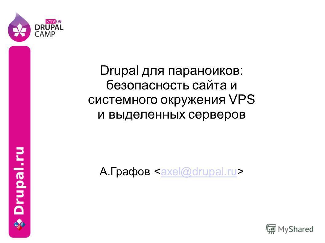 Drupal для параноиков: безопасность сайта и системного окружения VPS и выделенных серверов А.Графов axel@drupal.ru