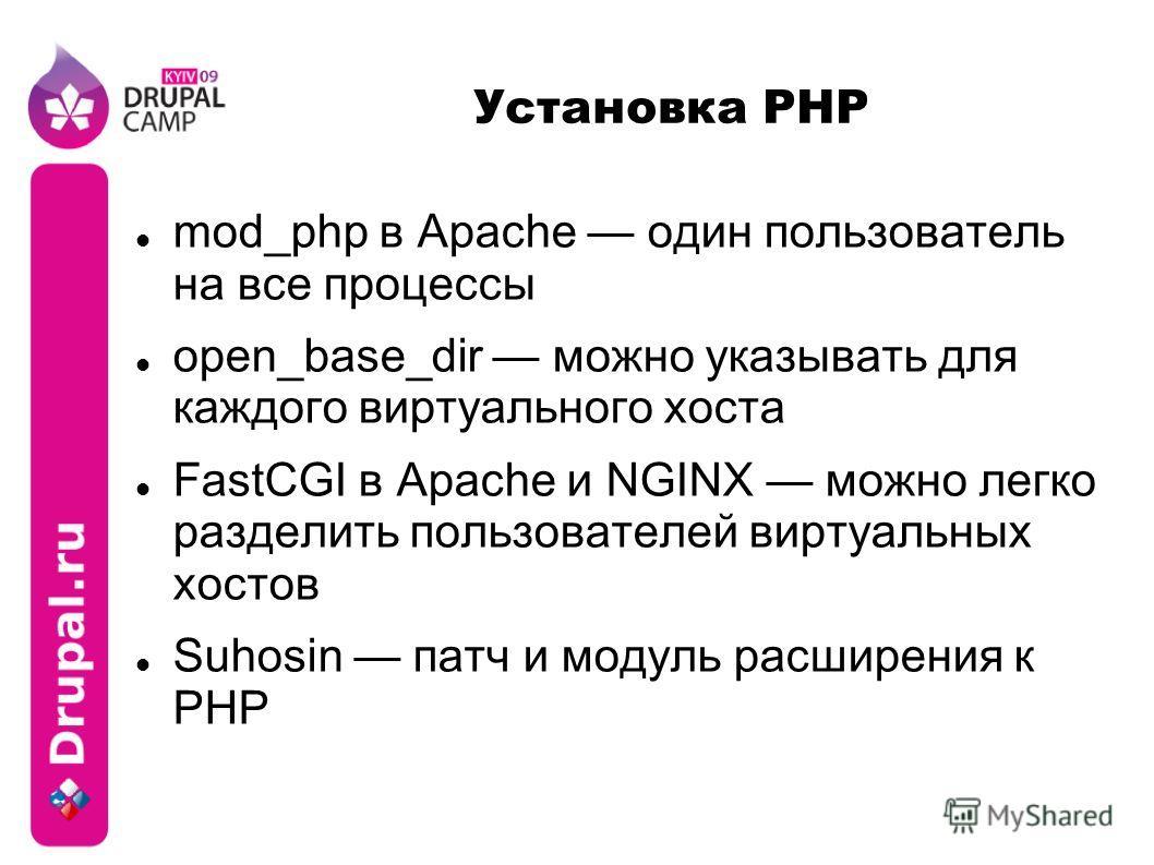 Установка PHP mod_php в Apache один пользователь на все процессы open_base_dir можно указывать для каждого виртуального хоста FastCGI в Apache и NGINX можно легко разделить пользователей виртуальных хостов Suhosin патч и модуль расширения к PHP