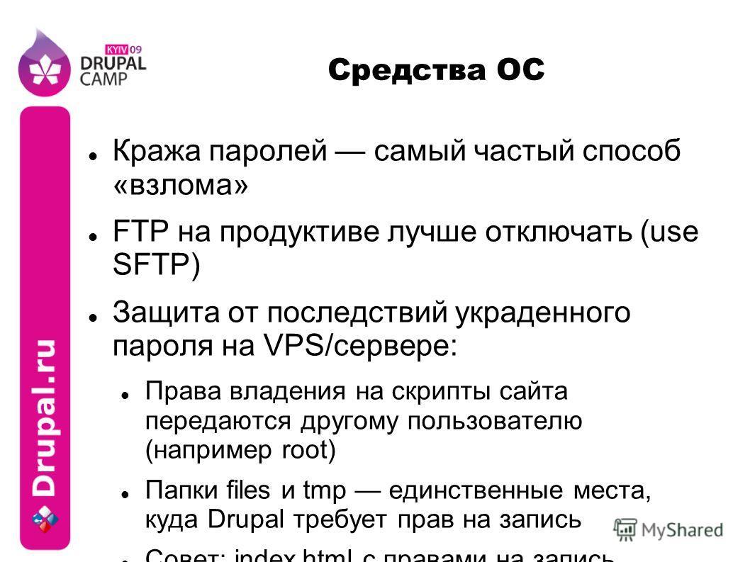 Средства ОС Кража паролей самый частый способ «взлома» FTP на продуктивен лучше отключать (use SFTP) Защита от последствий украденного пароля на VPS/сервере: Права владения на скрипты сайта передаются другому пользователю (например root) Папки files