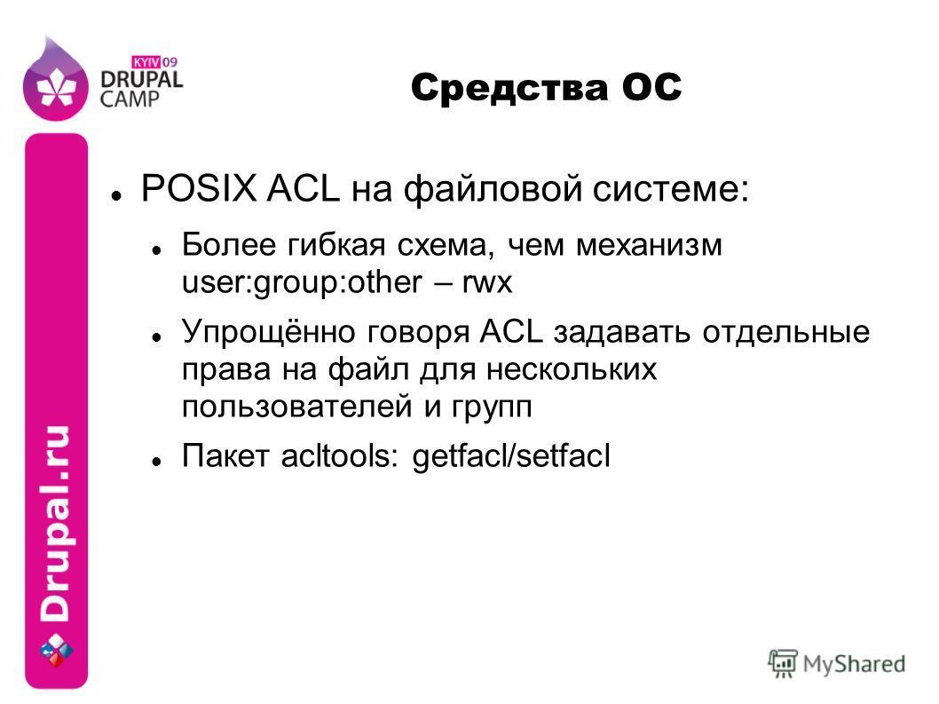 Средства ОС POSIX ACL на файловой системе: Более гибкая схема, чем механизм user:group:other – rwx Упрощённо говоря ACL задавать отдельные права на файл для нескольких пользователей и групп Пакет acltools: getfacl/setfacl