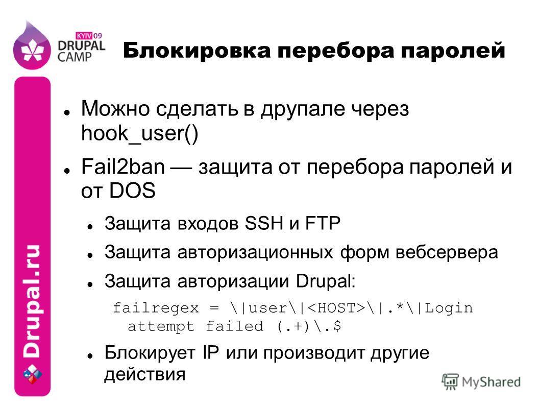 Блокировка перебора паролей Можно сделать в друпале через hook_user() Fail2ban защита от перебора паролей и от DOS Защита входов SSH и FTP Защита авторизационных форм веб сервера Защита авторизации Drupal: failregex = \|user\| \|.*\|Login attempt fai