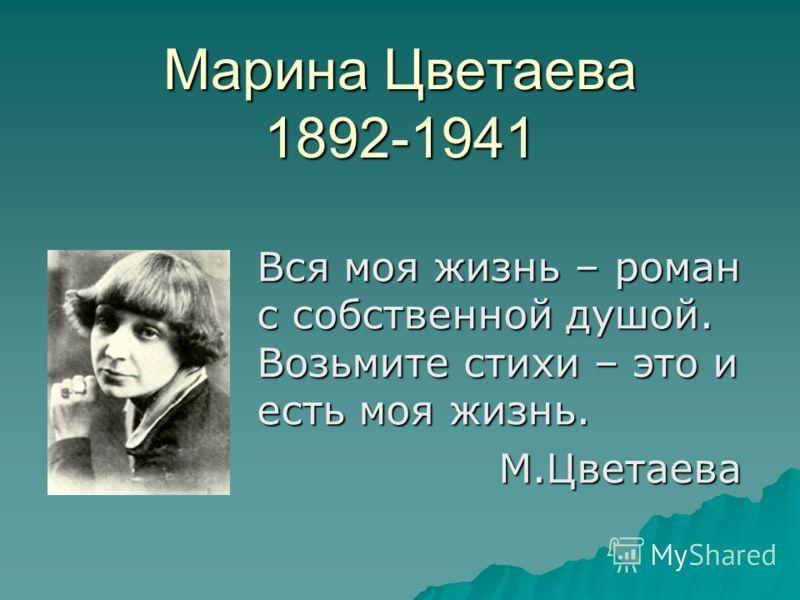 Марина Цветаева 1892-1941 Вся моя жизнь – роман с собственной душой. Возьмите стихи – это и есть моя жизнь. М.Цветаева М.Цветаева