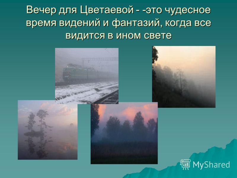 Вечер для Цветаевой - -это чудесное время видений и фантазий, когда все видится в ином свете