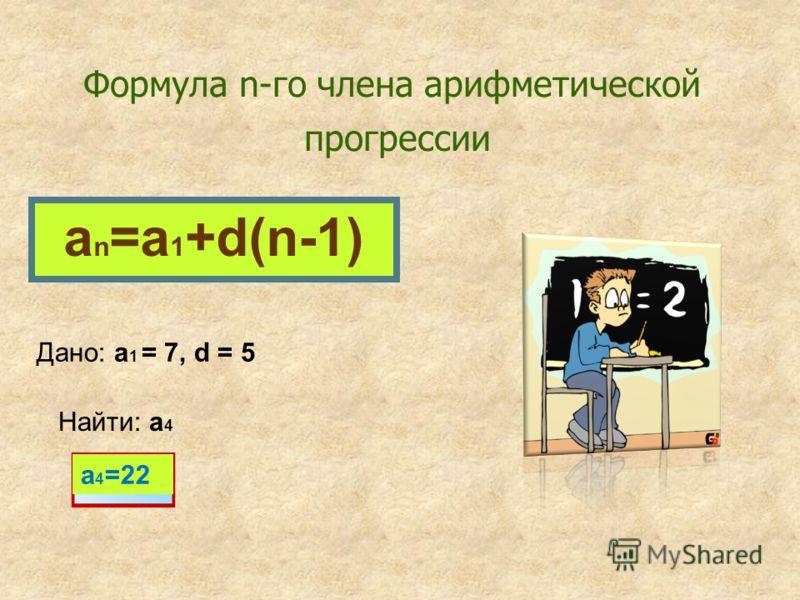 Формула n-го члена арифметической прогрессии a n =a 1 +d(n-1) Дано: a 1 = 7, d = 5 Найти: a 4 a 4 =22