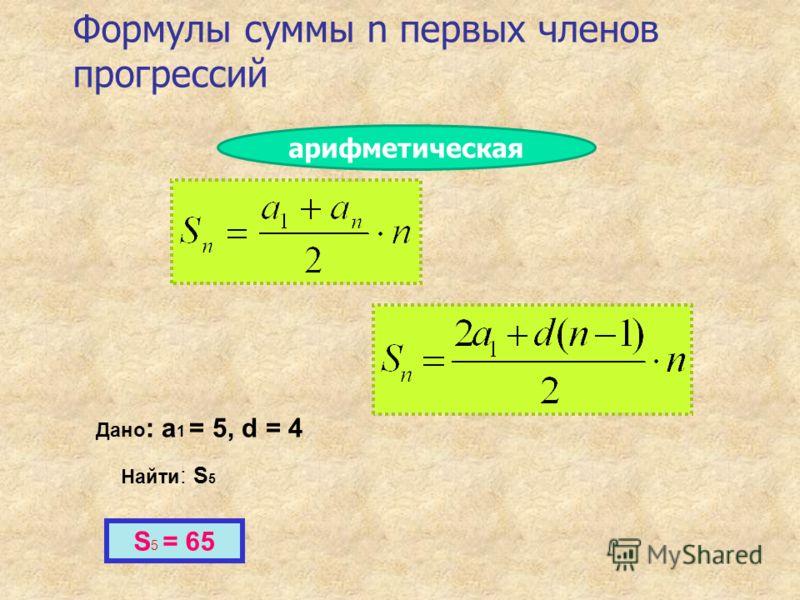 Формулы суммы n первых членов прогрессий Дано : a 1 = 5, d = 4 Найти : S 5 S 5 = 65 арифметическая