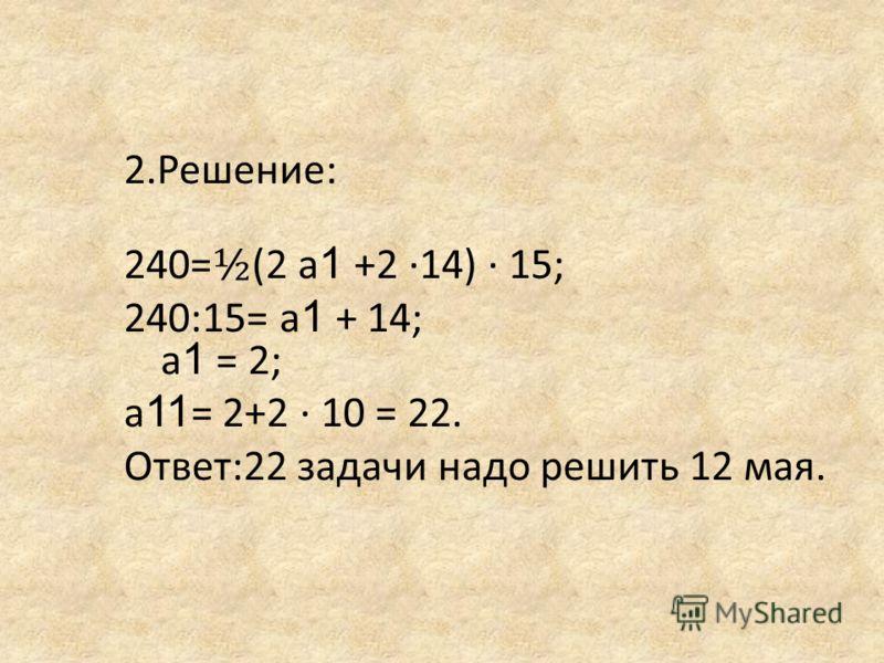 2.Решение: 240= ½ (2 а 1 +2 14) 15; 240:15= а 1 + 14; а 1 = 2; а 11 = 2+2 10 = 22. Ответ:22 задачи надо решить 12 мая.