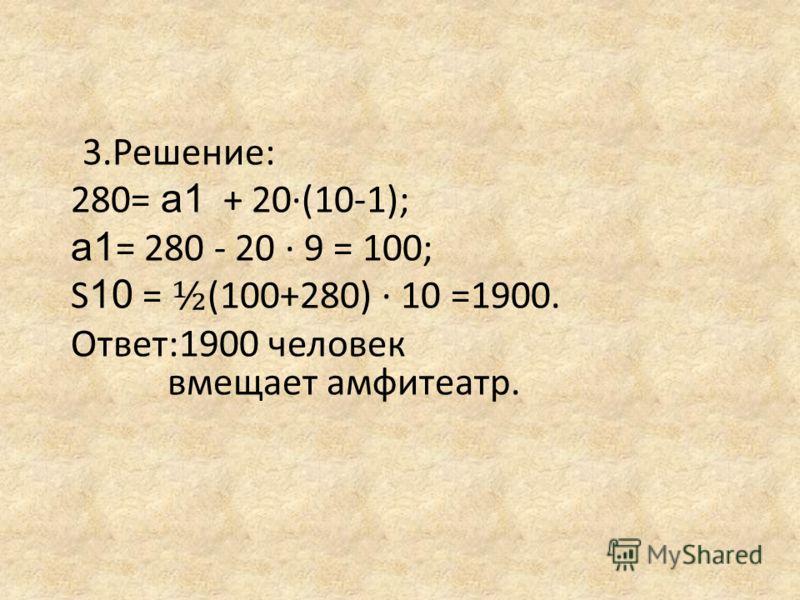 3.Решение: 280= а1 + 20(10-1); а1 = 280 - 20 9 = 100; S 10 = ½ (100+280) 10 =1900. Ответ:1900 человек вмещает амфитеатр.