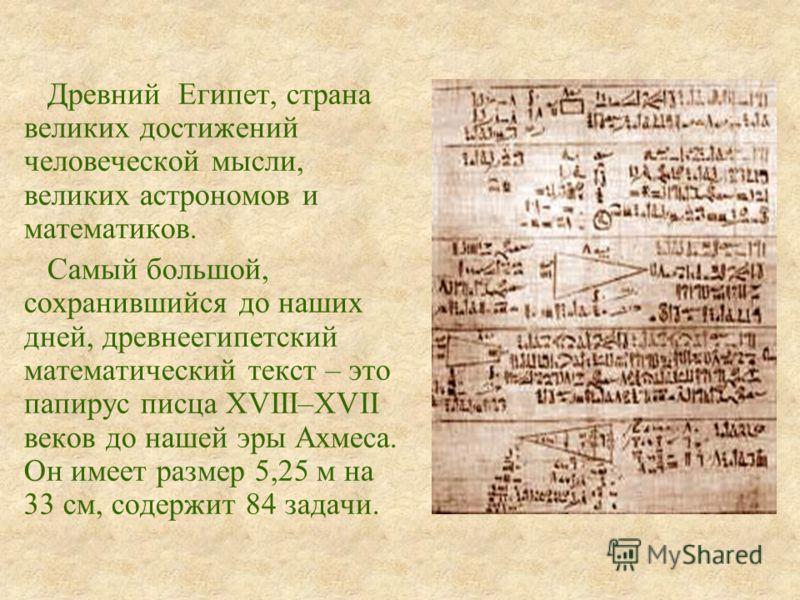 Древний Египет, страна великих достижений человеческой мысли, великих астрономов и математиков. Самый большой, сохранившийся до наших дней, древнеегипетский математический текст – это папирус писца XVIII–XVII веков до нашей эры Ахмеса. Он имеет разме