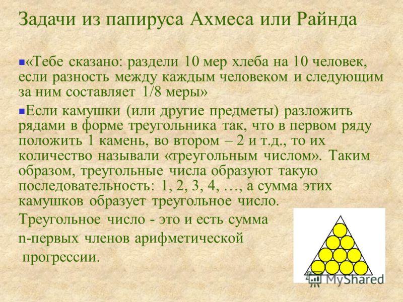 «Тебе сказано: раздели 10 мер хлеба на 10 человек, если разность между каждым человеком и следующим за ним составляет 1/8 меры» Если камушки (или другие предметы) разложить рядами в форме треугольника так, что в первом ряду положить 1 камень, во втор