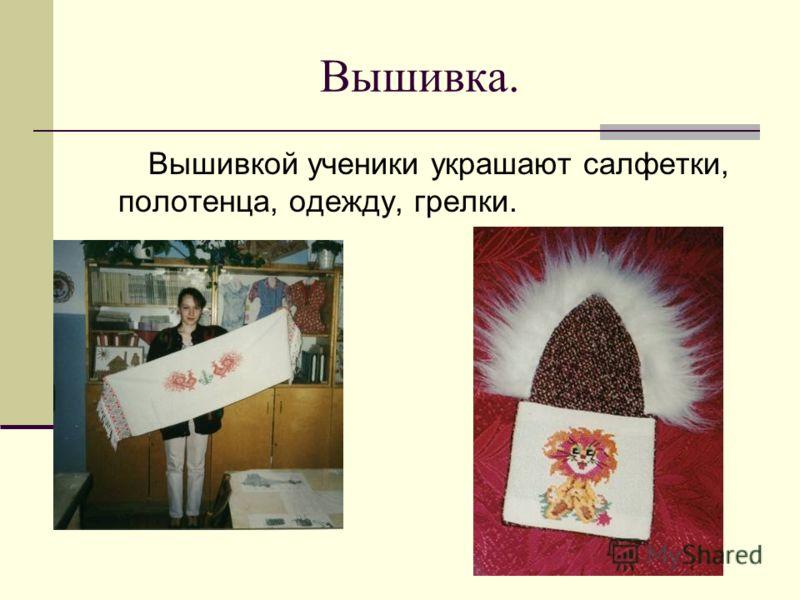 Вышивка. Вышивкой ученики украшают салфетки, полотенца, одежду, грелки.