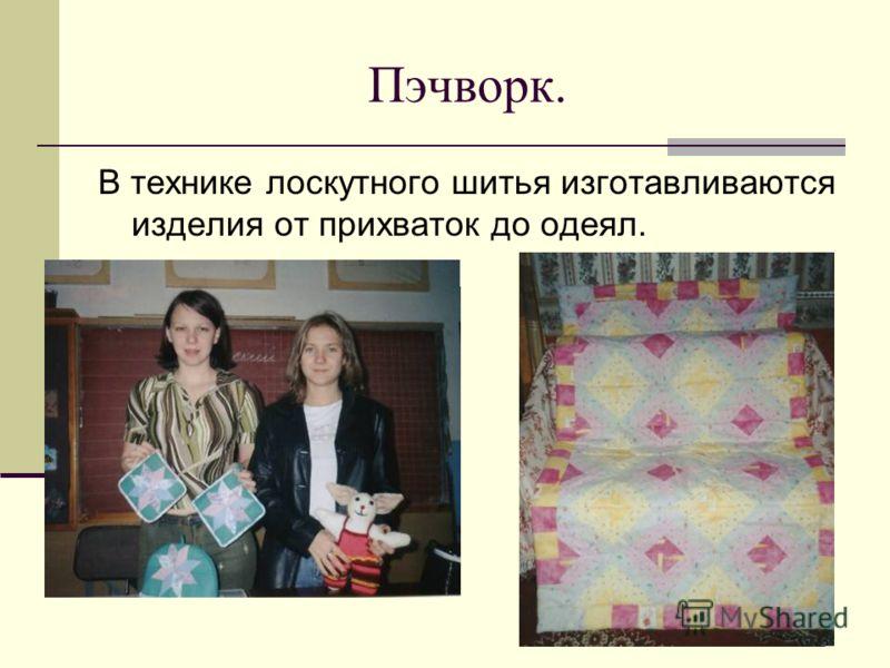 Пэчворк. В технике лоскутного шитья изготавливаются изделия от прихваток до одеял.