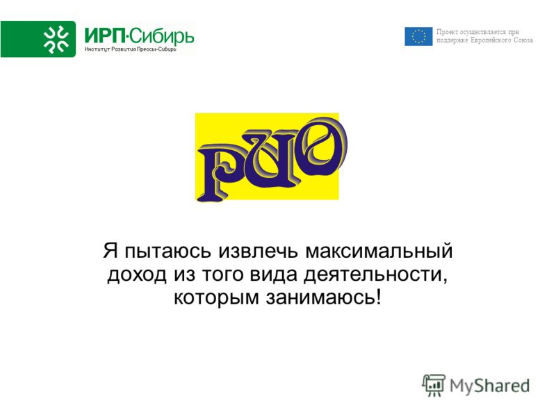 Проект осуществляется при поддержке Европейского Союза Я пытаюсь извлечь максимальный доход из того вида деятельности, которым занимаюсь!