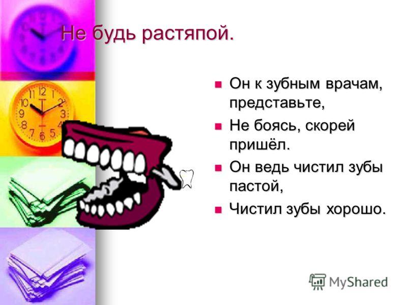 Не будь растяпой. Он к зубным врачам, представьте, Он к зубным врачам, представьте, Не боясь, скорей пришёл. Не боясь, скорей пришёл. Он ведь чистил зубы пастой, Он ведь чистил зубы пастой, Чистил зубы хорошо. Чистил зубы хорошо.