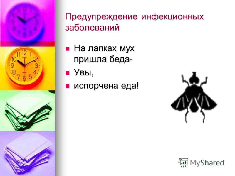 Предупреждение инфекционных заболеваний На лапках мух пришла беда- На лапках мух пришла беда- Увы, Увы, испорчена еда! испорчена еда!