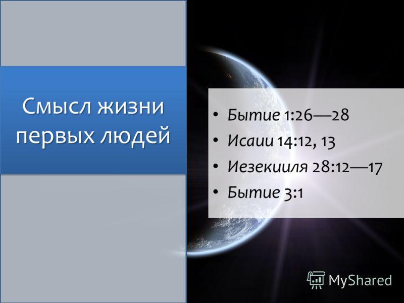 Смысл жизни первых людей Бытие 1:2628 Исаии 14:12, 13 Иезекииля 28:1217 Бытие 3:1