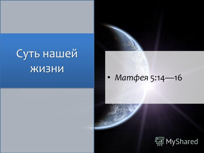 Суть нашей жизни Матфея 5:1416
