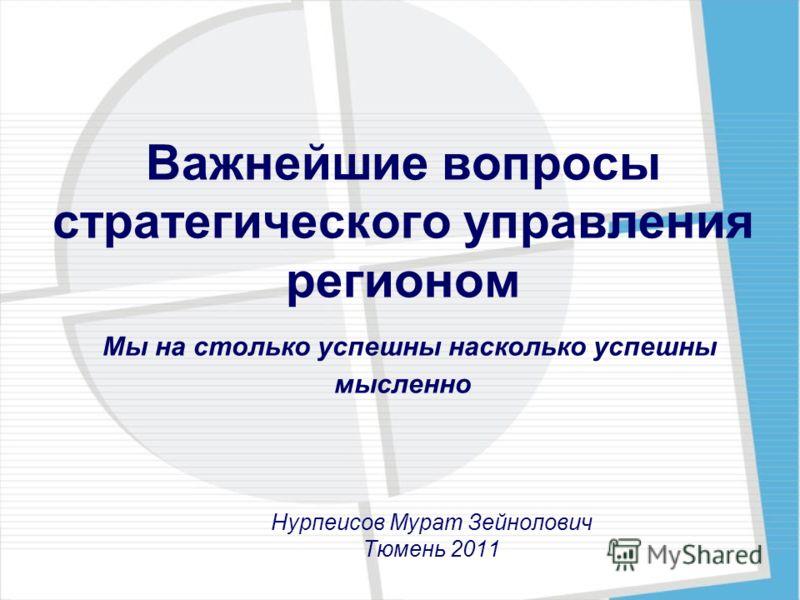 Важнейшие вопросы стратегического управления регионом Мы на столько успешны насколько успешны мысленно Нурпеисов Мурат Зейнолович Тюмень 2011