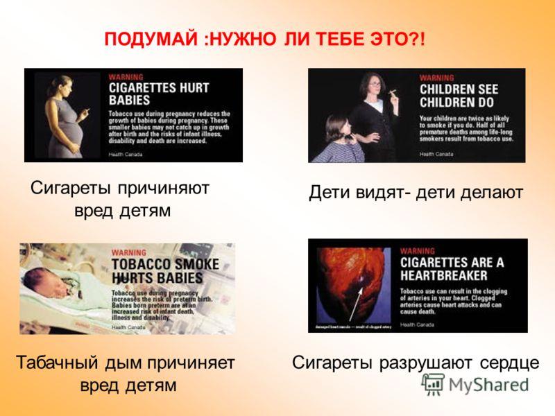 ПОДУМАЙ :НУЖНО ЛИ ТЕБЕ ЭТО?! Сигареты причиняют вред детям Табачный дым причиняет вред детям Дети видят- дети делают Сигареты разрушают сердце