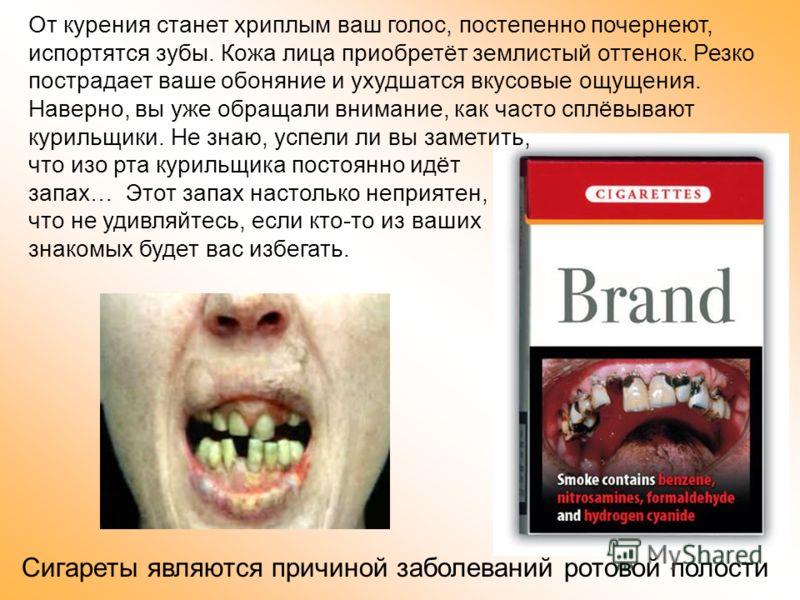 Сигареты являются причиной заболеваний ротовой полости От курения станет хриплым ваш голос, постепенно почернеют, испортятся зубы. Кожа лица приобретёт землистый оттенок. Резко пострадает ваше обоняние и ухудшатся вкусовые ощущения. Наверно, вы уже о